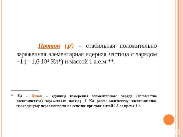Протон (1р+) – стабильная положительно заряженная элементарная ядерная частица с зарядом +1 (= 1,6·10-19 Кл*) и массой 1 а.е.м.**. _________ * Кл – Кулон – единица измерения элементарного заряда (количества электричества) заряженных частиц. 1 Кл рав…