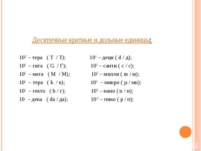 Десятичные кратные и дольные единицы: Десятичные кратные и дольные единицы: 1012 – тера ( T / T); 10-1 – деци ( d / д); 109 – гига ( G / Г); 10-2 – санти ( с / с); 106 – мега ( М / М); 10-3 – милли ( m / м); 103 – тера ( k / к); 10-6 – микро ( µ / м…