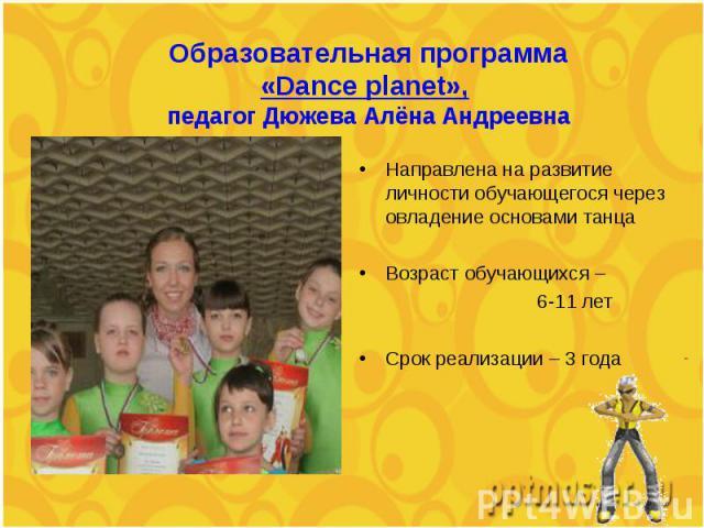 Направлена на развитие личности обучающегося, через овладение основами танца Направлена на развитие личности обучающегося, через овладение основами танца Возраст обучающихся – 6-11 лет Срок реализации – 3 года