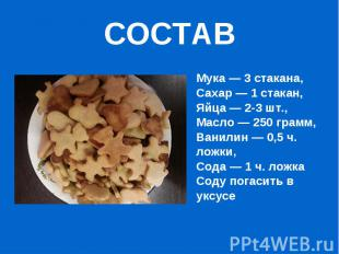 СОСТАВМука — 3 стакана,Сахар — 1 стакан,Яйца — 2-3 шт.,Масло — 250 грамм,Ванилин
