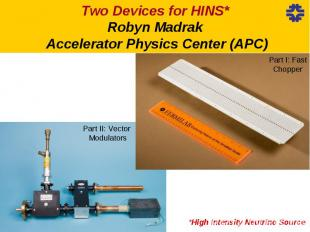 Two Devices for HINS* Robyn Madrak Accelerator Physics Center (APC)