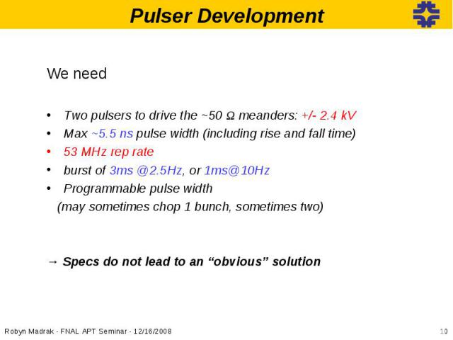 We needWe needTwo pulsers to drive the ~50 Ω meanders: +/- 2.4 kVMax ~5.5 ns pulse width (including rise and fall time)53 MHz rep rateburst of 3ms @2.5Hz, or 1ms@10HzProgrammable pulse width (may sometimes chop 1 bunch, sometimes two)→ Specs do not …