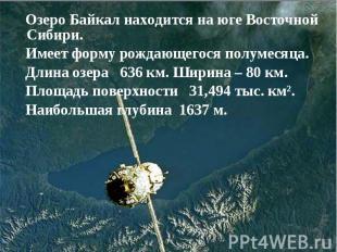 Озеро Байкал находится на юге Восточной Сибири. Имеет форму рождающегося полумес