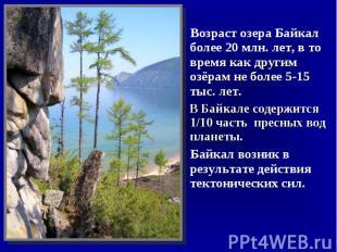 Возраст озера Байкал более 20млн.лет, в то время как другим озёрам не более 5-