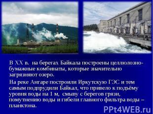 В XX в. на берегах Байкала построены целлюлозно-бумажные комбинаты, которые знач