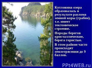 Котловина озера образовалась в результате разлома земной коры (грабен), т.е. име