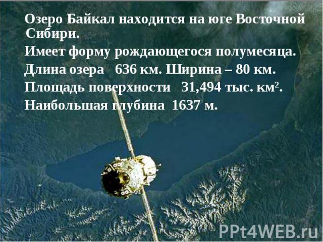 Озеро Байкал находится на юге Восточной Сибири. Имеет форму рождающегося полумесяца. Длина озера 636км. Ширина – 80 км. Площадьповерхности 31,494 тыс.км². Наибольшая глубина 1637м.
