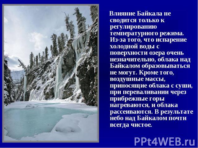 Влияние Байкала не сводится только к регулированию температурного режима. Из-за того, что испарение холодной воды с поверхности озера очень незначительно, облака над Байкалом образовываться не могут. Кроме того, воздушные массы, приносящие облака с …
