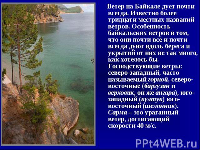 Ветер на Байкале дует почти всегда. Известно более тридцати местных названий ветров. Особенность байкальских ветров в том, что они почти все и почти всегда дуют вдоль берега и укрытий от них не так много, как хотелось бы. Господствующие ветры: север…