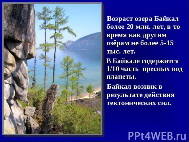 Возраст озера Байкал более 20млн.лет, в то время как другим озёрам не более 5-15 тыс. лет. В Байкале содержится 1/10 часть пресных вод планеты. Байкал возник в результате действия тектонических сил.