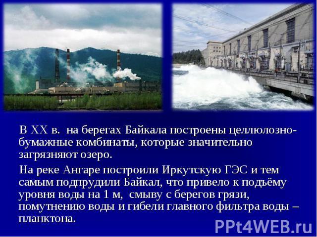 В XX в. на берегах Байкала построены целлюлозно-бумажные комбинаты, которые значительно загрязняют озеро. В XX в. на берегах Байкала построены целлюлозно-бумажные комбинаты, которые значительно загрязняют озеро. На реке Ангаре построили Иркутскую ГЭ…
