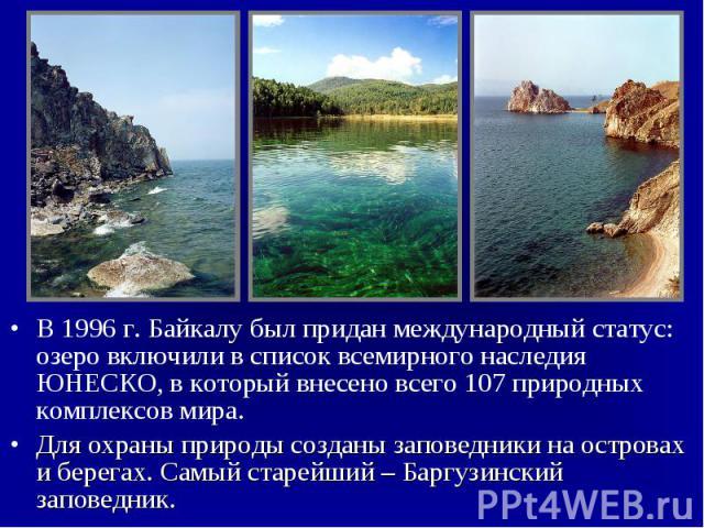В 1996 г. Байкалу был придан международный статус: озеро включили в список всемирного наследия ЮНЕСКО, в который внесено всего 107 природных комплексов мира. В 1996 г. Байкалу был придан международный статус: озеро включили в список всемирного насле…