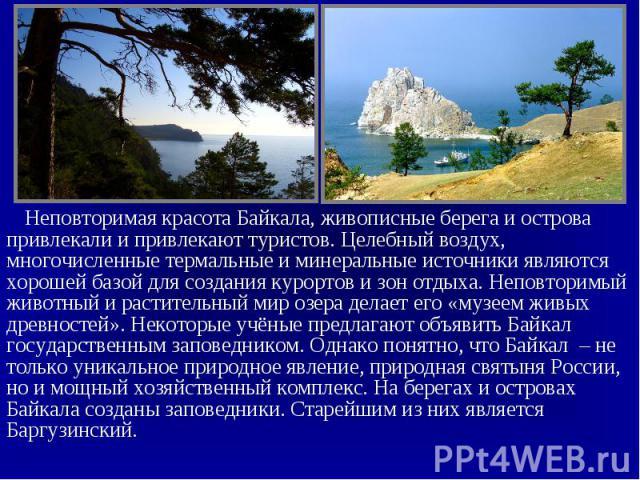 Неповторимая красота Байкала, живописные берега и острова привлекали и привлекают туристов. Целебный воздух, многочисленные термальные и минеральные источники являются хорошей базой для создания курортов и зон отдыха. Неповторимый животный и растите…