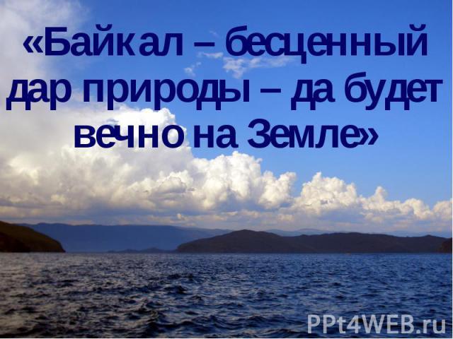 «Байкал – бесценный дар природы – да будет вечно на Земле»