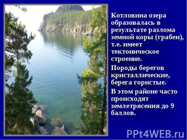 Котловина озера образовалась в результате разлома земной коры (грабен), т.е. имеет тектоническое строение.Породы берегов кристаллические, берега гористые.В этом районе часто происходят землетрясения до 9 баллов.