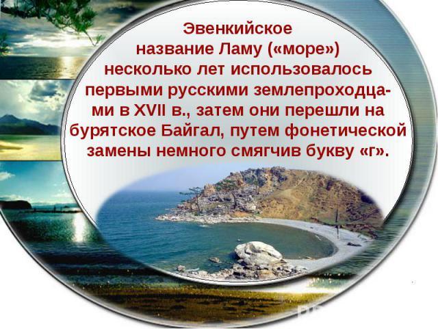 Эвенкийскоеназвание Ламу(«море»)несколько лет использовалосьпервыми русскими землепроходца-ми в XVII в., затем они перешли набурятское Байгал, путем фонетическойзамены немного смягчив букву «г».