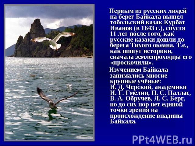 Первым из русских людей на берег Байкала вышел тобольский казак Курбат Иванов (в 1643 г.), спустя 11 лет после того, как русские казаки дошли до берега Тихого океана. Т.е., как пишут историки, сначала землепроходцы его «проскочили». Первым из русски…
