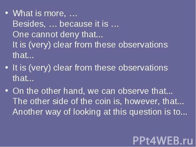 What is more, … Besides, … because it is … One cannot deny that... It is (very) clear from these observations that... What is more, … Besides, … because it is … One cannot deny that... It is (very) clear from these observations that... It is (very) …