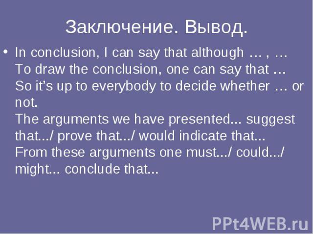 Заключение. Вывод. In conclusion, I can say that although … , … To draw the conclusion, one can say that … So it's up to everybody to decide whether … or not. The arguments we have presented... suggest that.../ prove that.../ would indicate that... …