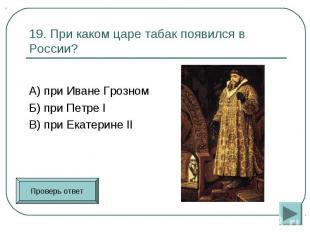 А) при Иване Грозном Б) при Петре I В) при Екатерине II