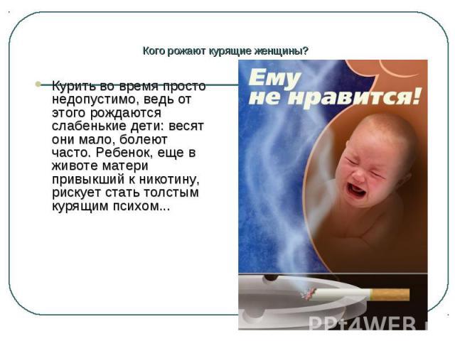 Курить во время просто недопустимо, ведь от этого рождаются слабенькие дети: весят они мало, болеют часто. Ребенок, еще в животе матери привыкший к никотину, рискует стать толстым курящим психом... Курить во время просто недопустимо, ведь от этого р…
