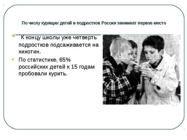 К концу школы уже четверть подростков подсаживается на никотин. К концу школы уже четверть подростков подсаживается на никотин. По статистике, 65% российских детей к 15 годам пробовали курить.