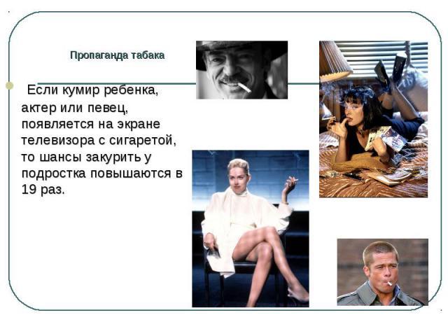Если кумир ребенка, актер или певец, появляется на экране телевизора с сигаретой, то шансы закурить у подростка повышаются в 19 раз. Если кумир ребенка, актер или певец, появляется на экране телевизора с сигаретой, то шансы закурить у подростка повы…