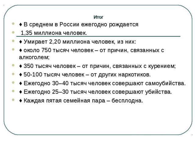 ♦В среднем в России ежегодно рождается ♦В среднем в России ежегодно рождается 1,35 миллиона человек. ♦Умирает 2,20 миллиона человек, из них: ♦около 750 тысяч человек – от причин, связанных с алкоголем; ♦350 тысяч челове…