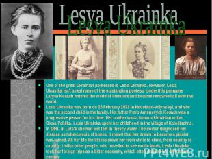 One of the great Ukrainian poetesses is Lesia Ukrainka. However, Lesia Ukrainka