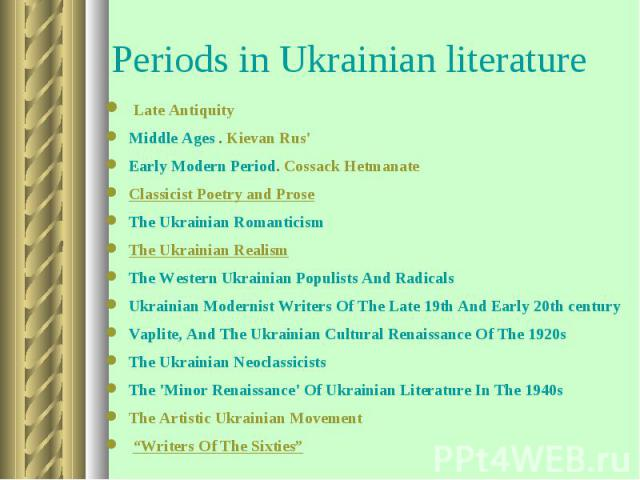 Late Antiquity Late AntiquityMiddle Ages . Kievan Rus'Early Modern Period. Cossack HetmanateClassicist Poetry and Prose The Ukrainian Romanticism The Ukrainian Realism The Western Ukrainian Populists And Radicals Ukrainian Modernist Writers Of The L…