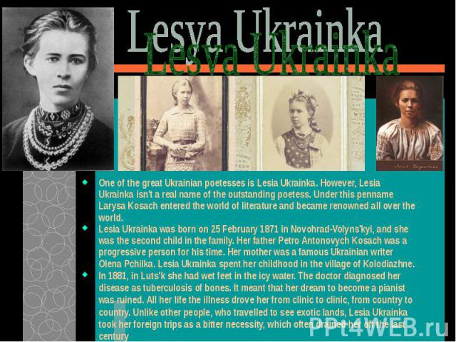 One of the great Ukrainian poetesses is Lesia Ukrainka. However, Lesia Ukrainka isn't a real name of the outstanding poetess. Under this penname Larysa Kosach entered the world of literature and became renowned all over the world.One of the great Uk…