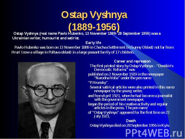 Ostap Vyshnya (real name Pavlo Hubenko, 13 November 1889- 28 September 1956) was a Ostap Vyshnya (real name Pavlo Hubenko, 13 November 1889- 28 September 1956) was a Ukrainian writer, humourist and satirist.Early life Pavlo Hubenko was born on 13 No…