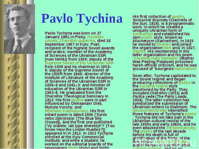 Pavlo Tychyna was born on 27 January 1891 in Pisky, Kozelets county, Chernihiv gubernia, died 16 September 1967 in Kyiv. Poet; recipient of the highest Soviet awards and orders; member of the Academy of Sciences of the Ukrainian SSR (now NANU) from …