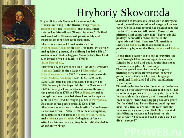 "Hryhorii Savych Skovoroda was an ethnic Ukrainian living in the Russian Empire poet, philosopher and composer. Skovoroda often referred to himself the ""Rusyn Socrates."" He lived and worked in Ukraine and passionately and consciously identi…"