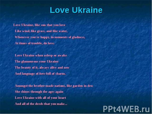 Love Ukraine, like sun that you loveLike wind, like grass, and like water,Whenever you're happy, in moments of gladness,At times of trouble, do love.Love Ukraine when asleep or awakeThe glamourous your UkraineThe beauty of it, always alive and newAn…