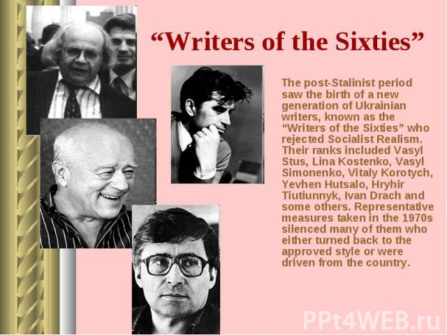"The post-Stalinist period saw the birth of a new generation of Ukrainian writers, known as the ""Writers of the Sixties"" who rejected Socialist Realism. Their ranks included Vasyl Stus, Lina Kostenko, Vasyl Simonenko, Vitaly Korotych, Yevhen Hutsalo,…"