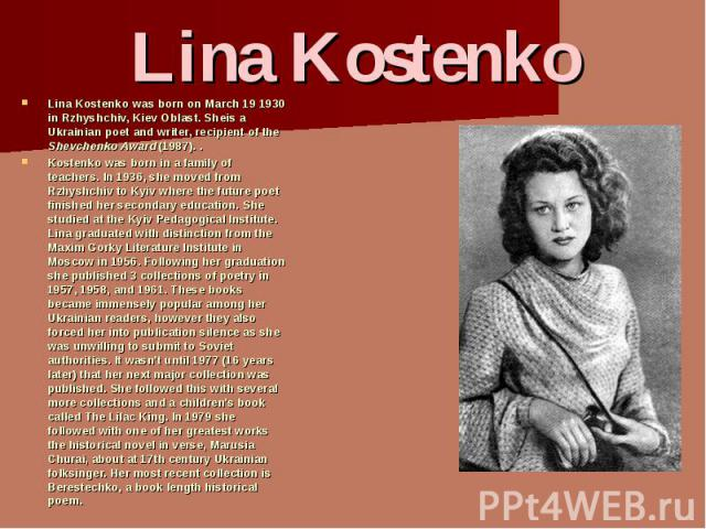 Lina Kostenko was born on March 19 1930 in Rzhyshchiv, Kiev Oblast. Sheis a Ukrainian poet and writer, recipient of the Shevchenko Award (1987). .Lina Kostenko was born on March 19 1930 in Rzhyshchiv, Kiev Oblast. Sheis a Ukrainian poet and writer, …