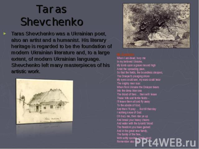 Taras Shevchenko was a Ukrainian poet, also an artist and a humanist. His literary heritage is regarded to be the foundation of modern Ukrainian literature and, to a large extent, of modern Ukrainian language. Shevchenko left many masterpieces of hi…