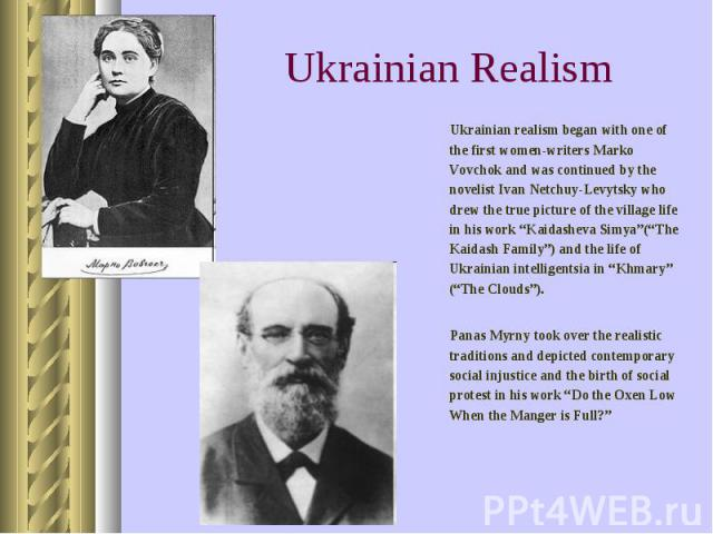 "Ukrainian realism began with one of the first women-writers Marko Vovchok and was continued by the novelist Ivan Netchuy-Levytsky who drew the true picture of the village life in his work ""Kaidasheva Simya""(""The Kaidash Family"") and the life of Ukra…"