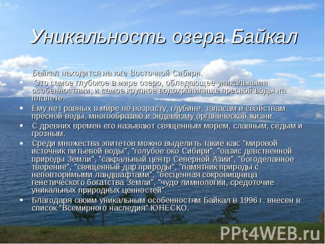 Уникальность озера Байкал Байкал находится на юге Восточной Сибири. Это самое глубокое в мире озеро, обладающее уникальными особенностями, и самое крупное водохранилище пресной воды на планете. Ему нет равных в мире по возрасту, глубине, запасам и с…