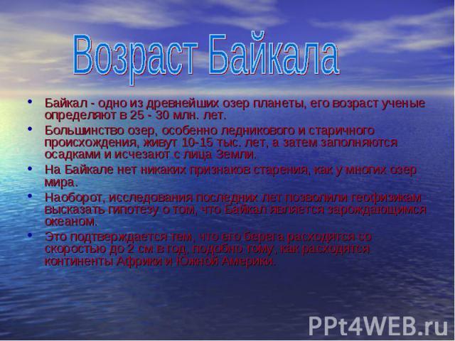 Байкал - одно из древнейших озер планеты, его возраст ученые определяют в 25 - 30 млн. лет. Большинство озер, особенно ледникового и старичного происхождения, живут 10-15 тыс. лет, а затем заполняются осадками и исчезают с лица Земли. На Байкале нет…
