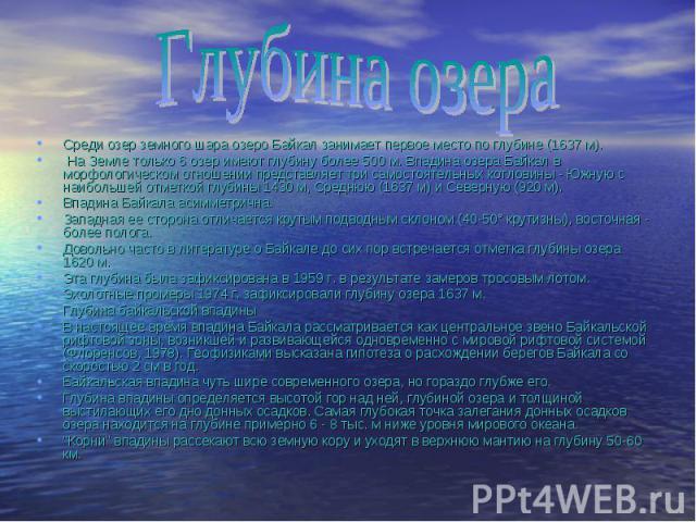 Среди озер земного шара озеро Байкал занимает первое место по глубине (1637 м). Среди озер земного шара озеро Байкал занимает первое место по глубине (1637 м). На Земле только 6 озер имеют глубину более 500 м. Впадина озера Байкал в морфологическом …