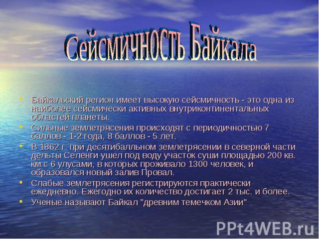 Байкальский регион имеет высокую сейсмичность - это одна из наиболее сейсмически активных внутриконтинентальных областей планеты. Сильные землетрясения происходят с периодичностью 7 баллов - 1-2 года, 8 баллов - 5 лет. В 1862 г. при десятибалльном з…