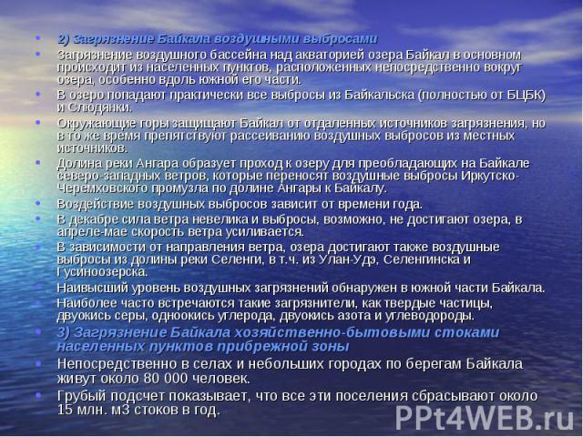 2) Загрязнение Байкала воздушными выбросами 2) Загрязнение Байкала воздушными выбросами Загрязнение воздушного бассейна над акваторией озера Байкал в основном происходит из населенных пунктов, расположенных непосредственно вокруг озера, особенно вдо…