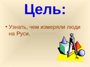Цель:Узнать, чем измеряли люди на Руси.