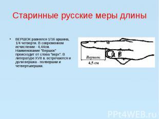 Старинные русские меры длиныВЕРШОК равнялся 1/16 аршина, 1/4 четверти. В с