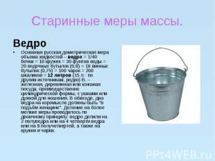 Старинные меры массы.ВедроОсновная русская дометрическая мера объема жидкостей –