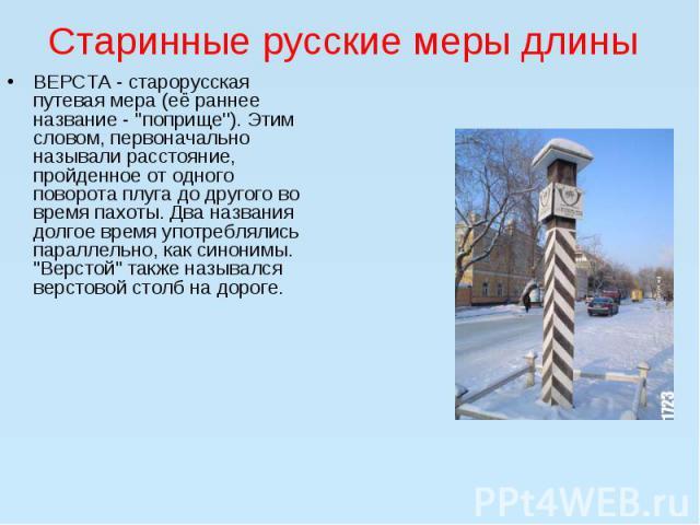 ВЕРСТА - старорусская путевая мера (её раннее название - ''поприще''). Этим словом, первоначально называли расстояние, пройденное от одного поворота плуга до другого во время пахоты. Два названия долгое время употреблялись параллельно, как синонимы.…