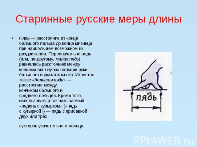 Старинные русские меры длиныПядь— расстояние от конца большого пальца до конца мизинца при наибольшем возможном их раздвижении. Первоначально пядь (или, по-другому,малая пядь) равнялась расстоянию между концами вытянутых пальцев руки&nbs…