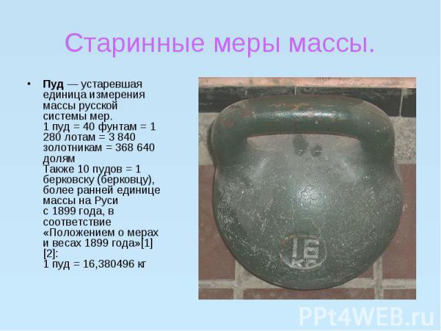Старинные меры массы.Пуд— устаревшая единица измерения массы русской системы мер.1 пуд = 40 фунтам = 1 280 лотам = 3 840 золотникам = 368 640 долямТакже 10 пудов = 1 берковску (берковцу), более ранней единице массы на Русис 1899 года, в …